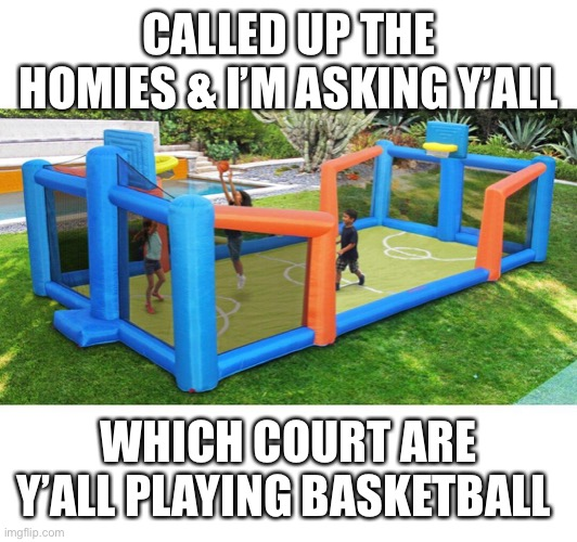 CALLED UP THE HOMIES & I'M ASKING Y'ALL; WHICH COURT ARE Y'ALL PLAYING BASKETBALL | image tagged in basketball,ice cube | made w/ Imgflip meme maker