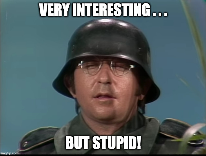 VERY INTERESTING . . . |  VERY INTERESTING . . . BUT STUPID! | image tagged in reactions,interesting,arte johnson,stupid | made w/ Imgflip meme maker