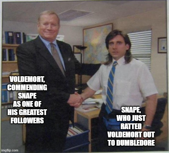 the office handshake |  VOLDEMORT, COMMENDING SNAPE AS ONE OF HIS GREATEST FOLLOWERS; SNAPE, WHO JUST RATTED VOLDEMORT OUT TO DUMBLEDORE | image tagged in the office handshake,harry potter,dumbledore,voldemort,snape,severus snape | made w/ Imgflip meme maker