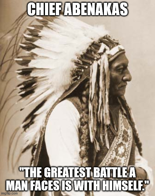 "Greatest Battle |  CHIEF ABENAKAS; ""THE GREATEST BATTLE A MAN FACES IS WITH HIMSELF."" 