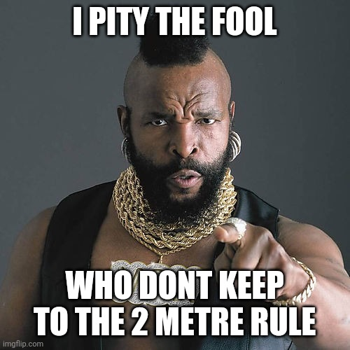 Mr T Pity The Fool |  I PITY THE FOOL; WHO DONT KEEP TO THE 2 METRE RULE | image tagged in memes,mr t pity the fool | made w/ Imgflip meme maker