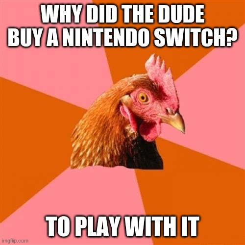 Anti Joke Chicken |  WHY DID THE DUDE BUY A NINTENDO SWITCH? TO PLAY WITH IT | image tagged in memes,anti joke chicken | made w/ Imgflip meme maker
