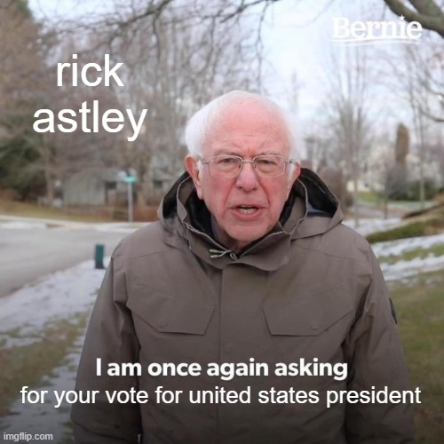 rick astley for your vote for united states president | image tagged in memes,bernie i am once again asking for your support | made w/ Imgflip meme maker
