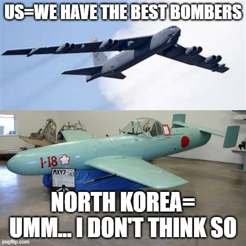 US vs North Korea |  US=WE HAVE THE BEST BOMBERS; NORTH KOREA= UMM... I DON'T THINK SO | image tagged in north korea | made w/ Imgflip meme maker