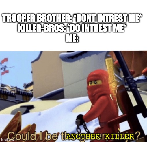 Could I Be The Green Ninja? |  TROOPER BROTHER: *DONT INTREST ME* KILLER-BROS: *DO INTREST ME* ME:; ANOTHER KILLER | image tagged in could i be the green ninja | made w/ Imgflip meme maker
