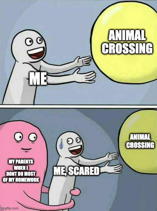 Running Away Balloon |  ANIMAL CROSSING; ME; ANIMAL CROSSING; MY PARENTS WHEN I DONT DO MOST OF MY HOMEWORK; ME, SCARED | image tagged in memes,running away balloon | made w/ Imgflip meme maker