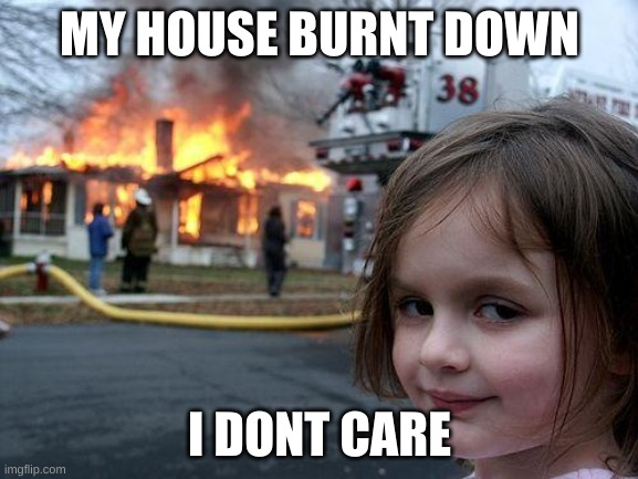Disaster Girl Meme |  MY HOUSE BURNT DOWN; I DONT CARE | image tagged in memes,disaster girl | made w/ Imgflip meme maker