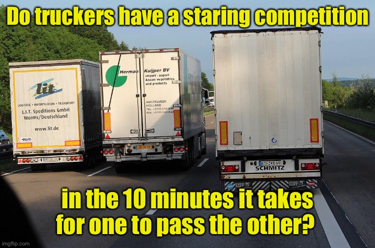 Really?  You decided to pass now? |  Do truckers have a staring competition; in the 10 minutes it takes for one to pass the other? | image tagged in trucker,impatience | made w/ Imgflip meme maker