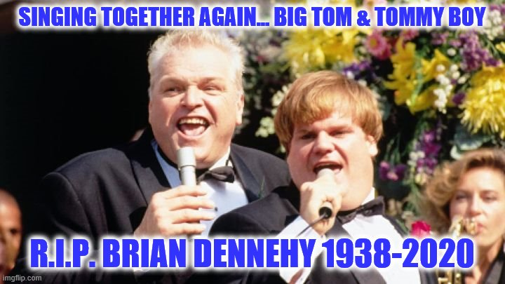 R.I.P. Brian Dennehy aka Tommy Boy's dad. Chris Farrell and he are singing with the Angels |  SINGING TOGETHER AGAIN... BIG TOM & TOMMY BOY; R.I.P. BRIAN DENNEHY 1938-2020 | image tagged in tommy boy,rip,brian dennehy | made w/ Imgflip meme maker