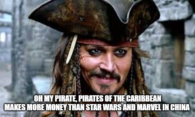 All Hail Johnny Depp |  OH MY PIRATE, PIRATES OF THE CARIBBEAN MAKES MORE MONEY THAN STAR WARS AND MARVEL IN CHINA | image tagged in johnny depp,pirates of the carribean,china | made w/ Imgflip meme maker