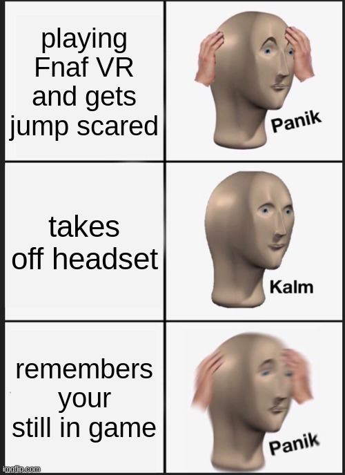 Panik Kalm Panik |  playing Fnaf VR and gets jump scared; takes off headset; remembers your still in game | image tagged in memes,panik kalm panik | made w/ Imgflip meme maker