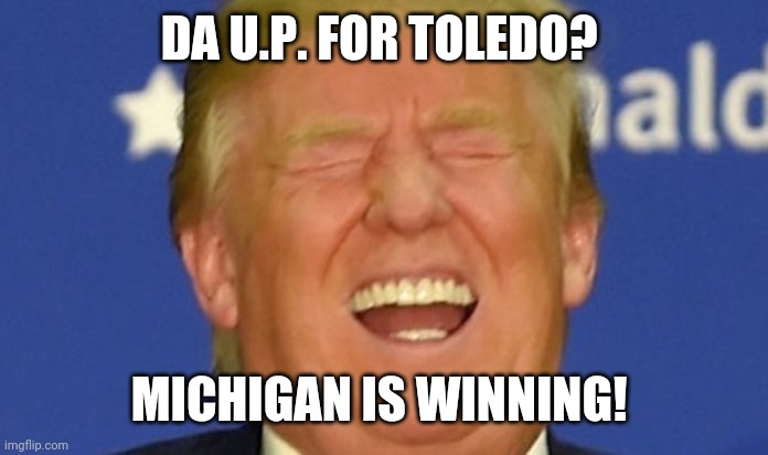 Trump laughing |  DA U.P. FOR TOLEDO? MICHIGAN IS WINNING! | image tagged in trump laughing | made w/ Imgflip meme maker