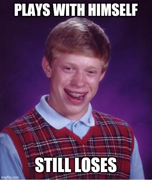 Bad Luck Brian |  PLAYS WITH HIMSELF; STILL LOSES | image tagged in memes,bad luck brian | made w/ Imgflip meme maker