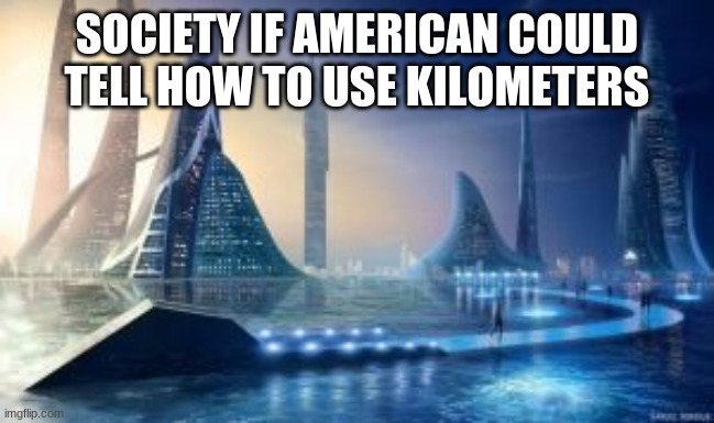 SOCIETY IF AMERICAN COULD TELL HOW TO USE KILOMETERS | image tagged in society if | made w/ Imgflip meme maker