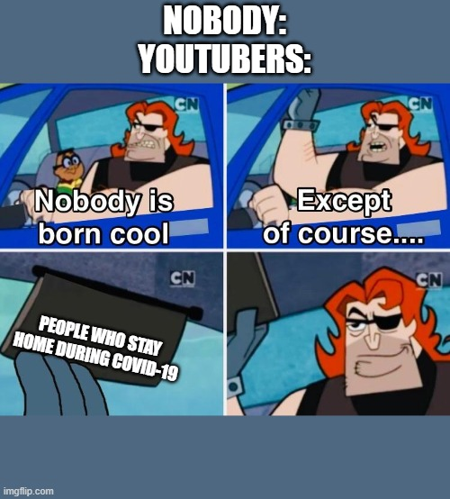 Nobody is born cool |  NOBODY: YOUTUBERS:; PEOPLE WHO STAY HOME DURING COVID-19 | image tagged in nobody is born cool | made w/ Imgflip meme maker