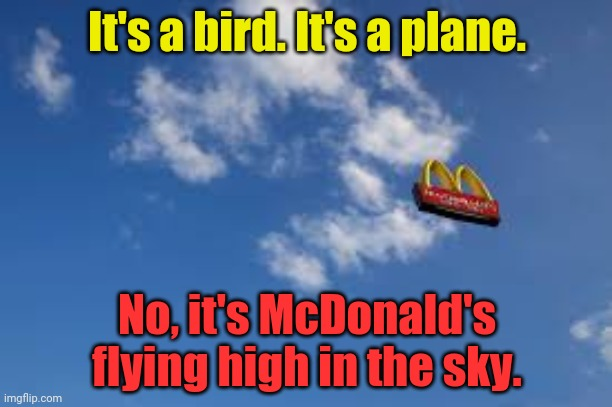 McDonald's flying high in the sky |  It's a bird. It's a plane. No, it's McDonald's flying high in the sky. | image tagged in mcdonald's,funny,mcdonalds,memes,meme,flying | made w/ Imgflip meme maker