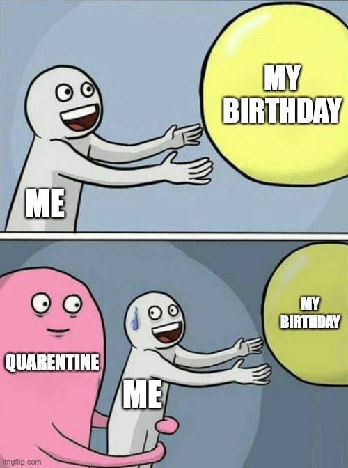 My birthday was sad. No-one remembered really! All the dates got jumbled up cuz quarantine... I'm not bitter... |  MY BIRTHDAY; ME; MY BIRTHDAY; QUARENTINE; ME | image tagged in memes,running away balloon,birthday,happy birthday,quarantine,celebrate | made w/ Imgflip meme maker