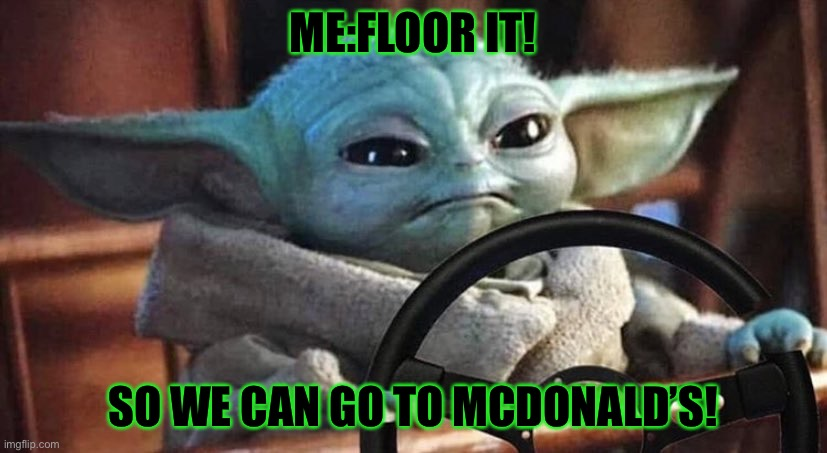 Baby Yoda Driving |  ME:FLOOR IT! SO WE CAN GO TO MCDONALD'S! | image tagged in baby yoda driving | made w/ Imgflip meme maker