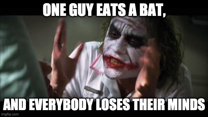 And everybody loses their minds Meme |  ONE GUY EATS A BAT, AND EVERYBODY LOSES THEIR MINDS | image tagged in memes,and everybody loses their minds | made w/ Imgflip meme maker