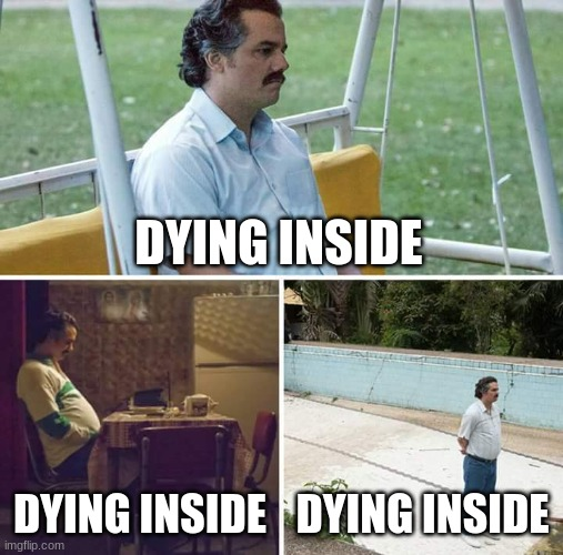 Sad Pablo Escobar |  DYING INSIDE; DYING INSIDE; DYING INSIDE | image tagged in memes,sad pablo escobar | made w/ Imgflip meme maker