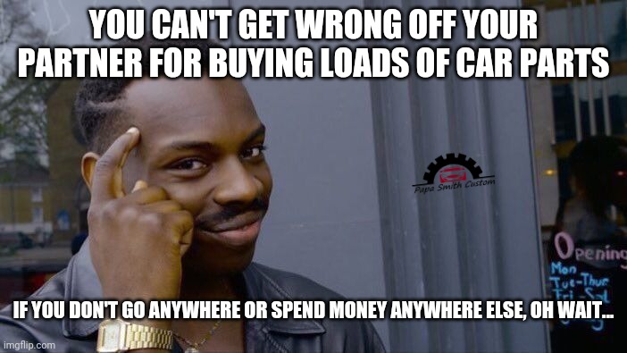 Another 3 weeks of UK lockdown? Oh well... |  YOU CAN'T GET WRONG OFF YOUR PARTNER FOR BUYING LOADS OF CAR PARTS; IF YOU DON'T GO ANYWHERE OR SPEND MONEY ANYWHERE ELSE, OH WAIT... | image tagged in memes,roll safe think about it,cars,lockdown,social distancing,mods | made w/ Imgflip meme maker