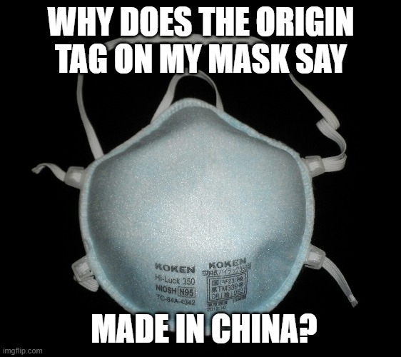 Do we need to be careful with the N95 masks too? |  WHY DOES THE ORIGIN TAG ON MY MASK SAY; MADE IN CHINA? | image tagged in masks,made in china,corona virus,covid-19 | made w/ Imgflip meme maker
