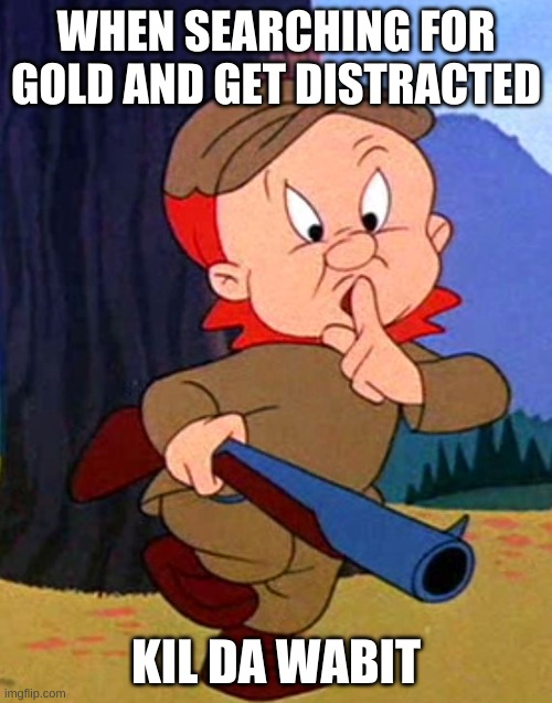 Elmer fudd |  WHEN SEARCHING FOR GOLD AND GET DISTRACTED; KIL DA WABIT | image tagged in elmer fudd | made w/ Imgflip meme maker