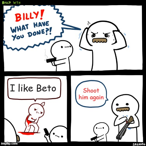 Billy, What Have You Done |  I like Beto; Shoot him again | image tagged in billy what have you done | made w/ Imgflip meme maker