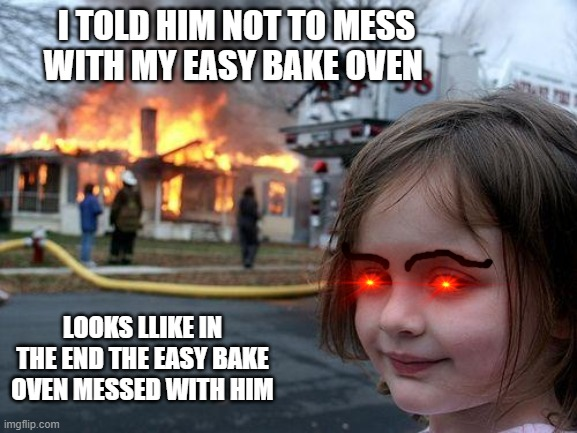 Disaster Girl Meme |  I TOLD HIM NOT TO MESS WITH MY EASY BAKE OVEN; LOOKS LLIKE IN THE END THE EASY BAKE OVEN MESSED WITH HIM | image tagged in memes,disaster girl | made w/ Imgflip meme maker