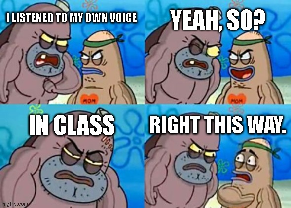 How Tough Are You Meme |  YEAH, SO? I LISTENED TO MY OWN VOICE; IN CLASS; RIGHT THIS WAY. | image tagged in memes,how tough are you | made w/ Imgflip meme maker
