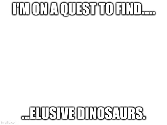 Because why not? |  I'M ON A QUEST TO FIND..... ...ELUSIVE DINOSAURS. | image tagged in blank white template | made w/ Imgflip meme maker