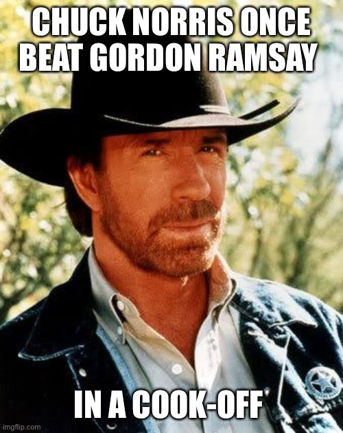 Chuck Norris Meme |  CHUCK NORRIS ONCE BEAT GORDON RAMSAY; IN A COOK-OFF | image tagged in memes,chuck norris,gordon ramsay | made w/ Imgflip meme maker