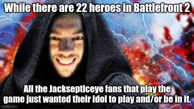 Jacksepticeye in Battlefront 2? |  While there are 22 heroes in Battlefront 2; All the Jacksepticeye fans that play the game just wanted their idol to play and/or be in it. | image tagged in jacksepticeye,star wars battlefront | made w/ Imgflip meme maker