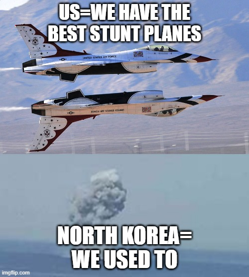 US vs North korea |  US=WE HAVE THE BEST STUNT PLANES; NORTH KOREA= WE USED TO | image tagged in north korea | made w/ Imgflip meme maker