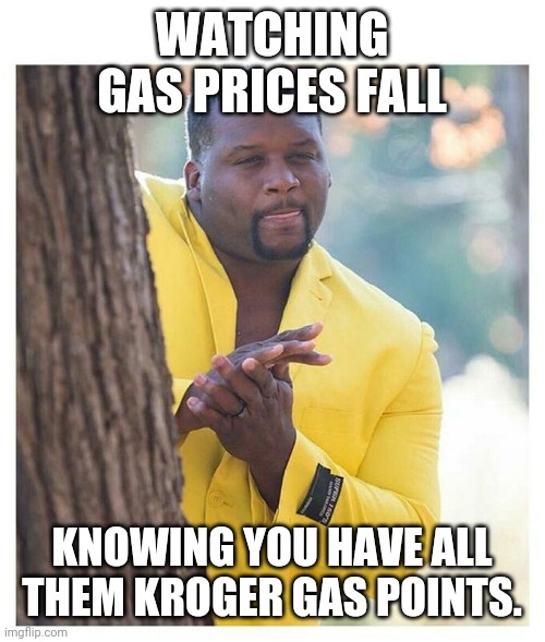 Waiting |  WATCHING GAS PRICES FALL; KNOWING YOU HAVE ALL THEM KROGER GAS POINTS. | image tagged in waiting | made w/ Imgflip meme maker
