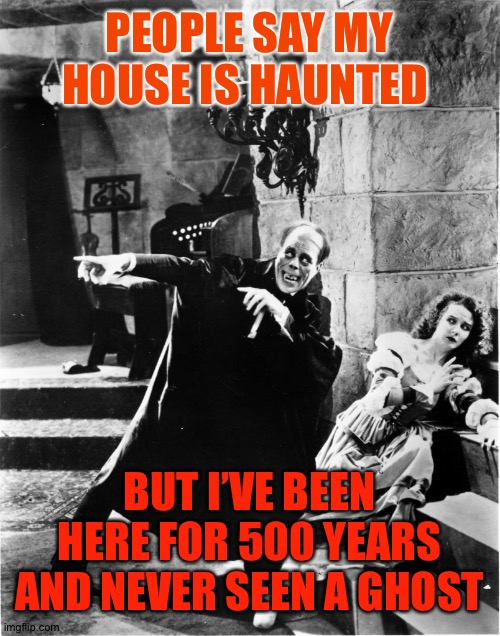That's the spirit |  PEOPLE SAY MY HOUSE IS HAUNTED; BUT I'VE BEEN HERE FOR 500 YEARS AND NEVER SEEN A GHOST | image tagged in look christine,phantom of the opera,haunted house,haunted,funny,lon chaney | made w/ Imgflip meme maker