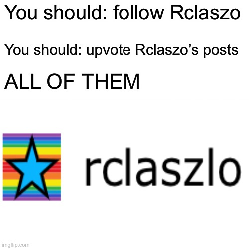 Somthin' |  You should: follow Rclaszo; You should: upvote Rclaszo's posts; ALL OF THEM | made w/ Imgflip meme maker