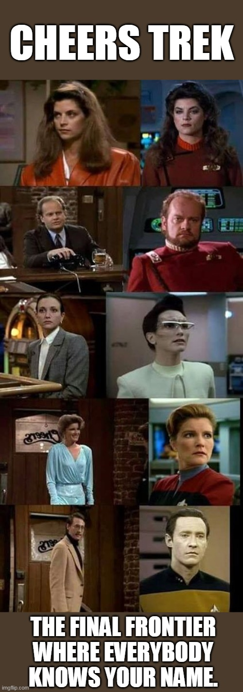 Cheers Trek |  CHEERS TREK; THE FINAL FRONTIER WHERE EVERYBODY KNOWS YOUR NAME. | image tagged in memes,cheers,star trek,actors,tv shows,television | made w/ Imgflip meme maker