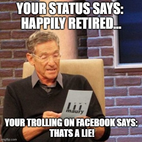 Maury Lie Detector |  YOUR STATUS SAYS:  HAPPILY RETIRED... YOUR TROLLING ON FACEBOOK SAYS:  THATS A LIE! | image tagged in memes,maury lie detector | made w/ Imgflip meme maker