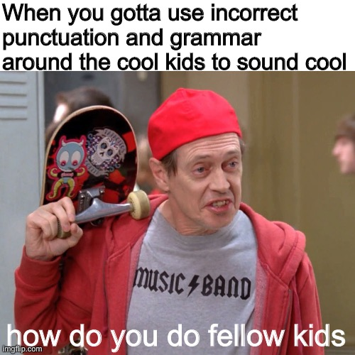 bad sentences |  When you gotta use incorrect punctuation and grammar around the cool kids to sound cool; how do you do fellow kids | image tagged in steve buscemi fellow kids,school,chat,cool,grammar,memes | made w/ Imgflip meme maker