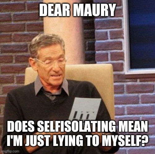 Maury Lie Detector |  DEAR MAURY; DOES SELFISOLATING MEAN I'M JUST LYING TO MYSELF? | image tagged in memes,maury lie detector | made w/ Imgflip meme maker