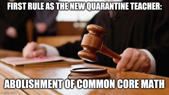 Judge Rules _____ |  FIRST RULE AS THE NEW QUARANTINE TEACHER:; ABOLISHMENT OF COMMON CORE MATH | image tagged in judge rules _____,teaching,mom,homeschool,quarantine,common core | made w/ Imgflip meme maker
