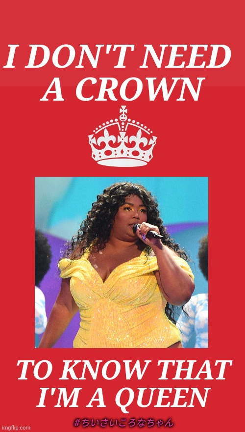CARRY ON WITH LIZZO |  I DON'T NEED  A CROWN; TO KNOW THAT I'M A QUEEN; #ちいさいころなちゃん | image tagged in keep calm and carry on red,lizzo,what would lizzo do,heavy is the crown,chiisaikoronachan,scuse me while i feel myself | made w/ Imgflip meme maker