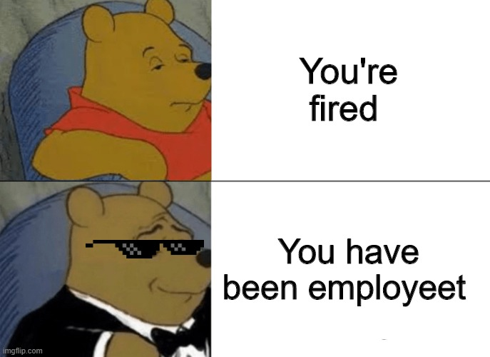 Tuxedo Winnie The Pooh Meme |  You're fired; You have been employeet | image tagged in memes,tuxedo winnie the pooh | made w/ Imgflip meme maker