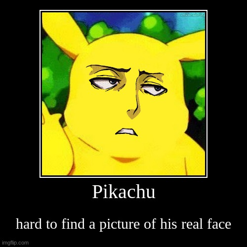 Pikachu | hard to find a picture of his real face | image tagged in funny,demotivationals | made w/ Imgflip demotivational maker