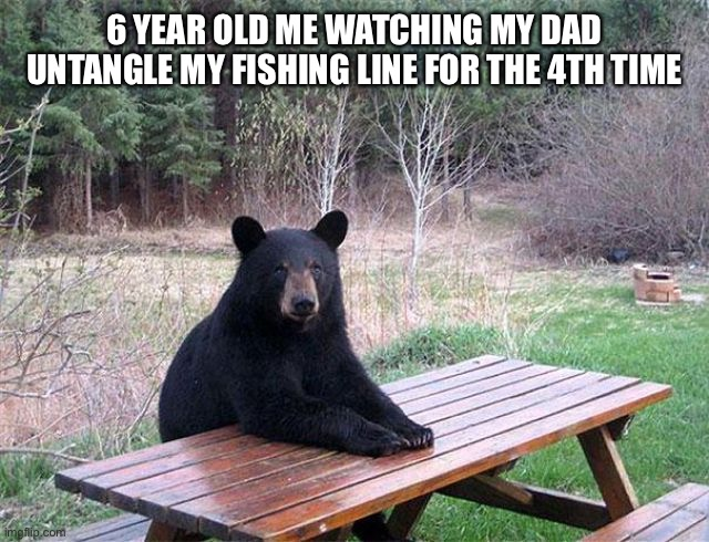 waiting bear |  6 YEAR OLD ME WATCHING MY DAD UNTANGLE MY FISHING LINE FOR THE 4TH TIME | image tagged in waiting bear | made w/ Imgflip meme maker