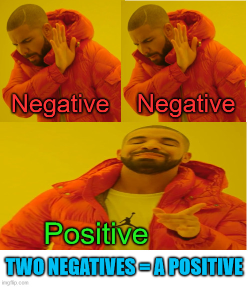 Drake Hotline Bling |  Negative; Negative; Positive; TWO NEGATIVES = A POSITIVE | image tagged in memes,drake hotline bling,negative,positive,math,change my mind | made w/ Imgflip meme maker