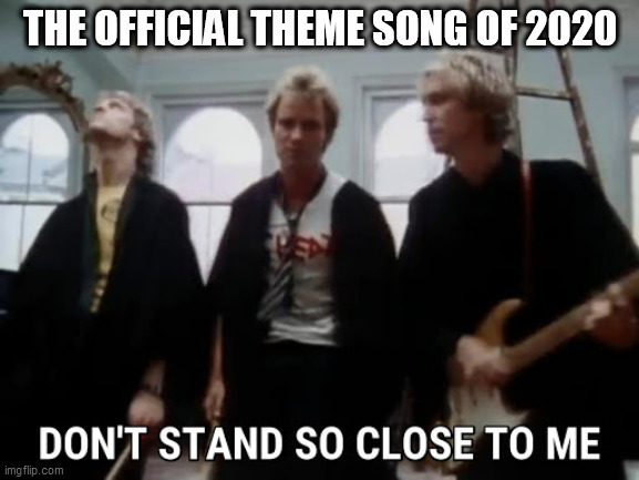 THE OFFICIAL THEME SONG OF 2020 | image tagged in humor,2020,social distance | made w/ Imgflip meme maker