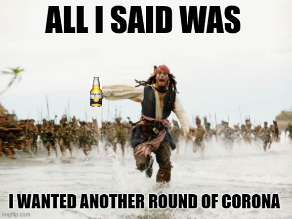 Jack Sparrow Being Chased |  ALL I SAID WAS; I WANTED ANOTHER ROUND OF CORONA | image tagged in memes,jack sparrow being chased,coronavirus,corona virus,corona,corona beer | made w/ Imgflip meme maker