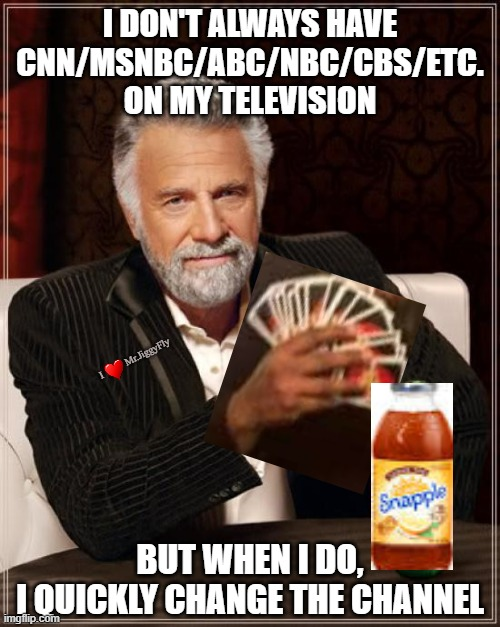 The Most Interesting Man In The World |  I DON'T ALWAYS HAVE CNN/MSNBC/ABC/NBC/CBS/ETC. ON MY TELEVISION; I          Mr.JiggyFly; BUT WHEN I DO, I QUICKLY CHANGE THE CHANNEL | image tagged in the most interesting man in the world,msm lies,fisa abuse,wake the woke,biased media,wake up | made w/ Imgflip meme maker